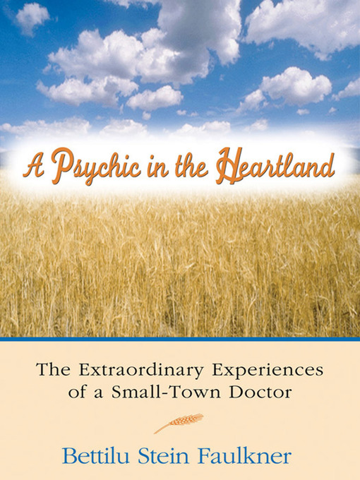 A Psychic in the Heartland The Extraordinary Experiences of a Small-Town Doctor by Bettilu Stein Faulkner eBook